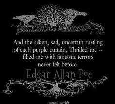 And the silken, sad, uncertain rustling of each purple curtain, Thrilled me - filled me with fantastic terrors never felt before. - Edgar Allen Poe, The Raven