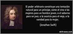 """""""El poder arbitrario constituye una tentación natural para un príncipe, como el vino o las mujeres para un hombre joven, o el soborno para un juez, o la avaricia para el viejo, o la vanidad para la mujer"""" - Jonathan Swift"""