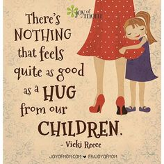 There's nothing that feels quite as good as a hug from our children! - Vicki Reece