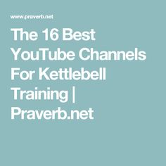 The 16 Best YouTube Channels For Kettlebell Training | Praverb.net