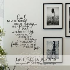"""""""Grief never ends but it changes, it's a passage not a place to stay. Grief is not a sign of weakness nor a lack of faith, grief is the price of love"""" www.lacybella.com 