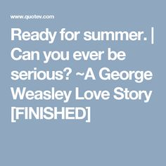 Ready for summer. | Can you ever be serious? ~A George Weasley Love Story [FINISHED]