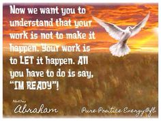 "Now we want you to understand that your work is not to make it happen, your work is to let it happen. All you have to do is say, ""I'm ready"". Abraham-Hicks Quote"