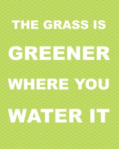 The grass is greener where you water it. Do small things daily for your marriage over a long period of time. I love him!!!!!