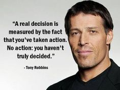 """La decisión real se mide por el hecho de que tu haz tomado una nueva acción. Si no hay acción, tu no haz realmente han decidido """". Tony Robbins"""