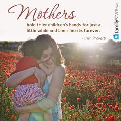 Mothers hold thier children's hands for just a little while and their hearts forever. - Irish Proverb