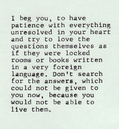 """""""I beg you, to have patience with everything unresolved in your heart..."""""""