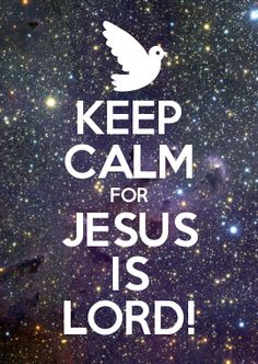 KEEP CALM FOR JESUS IS LORD! (He is my Lord!!!❤️❤️❤️)