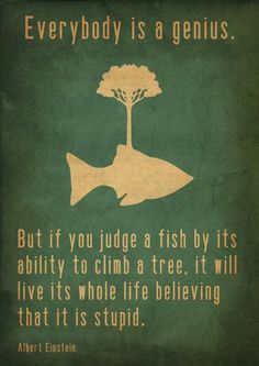 Everybody is a genius, but if you judge  a fish by its ability to climb a tree, it will live its whole life believing that it is stupid. ~ Albert Einstien