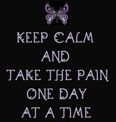 Good advice. It's all we get anyway: one day at a time. Severe chronic intractable pain.