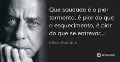 Que saudade é o pior tormento, é pior do que o esquecimento, é pior do que se entrevar... — Chico Buarque