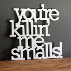 You're killin me smalls