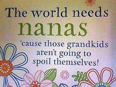 The world needs Nanas, 'cause those grandkids aren't going to spoil thenselves! Cute Quotes, Great Quotes, Funny Quotes, Inspirational Quotes, Qoutes, Quotations, Motivational Poems, Quotes About Grandchildren, Grandkids Quotes