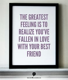 The greatest feeling is to realize you've fallen in love with your best friend