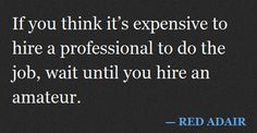 Hiring an amateur cannot guarantee a perfect job at a single try so you need to pay more for the next try and for revisions…perfect option is to get a professional to work for you and opt for a single pro fee and get a perfect outcome!