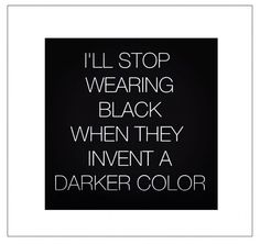 I'll stop wearing black when they invent a darker color. (via Bloglovin.com )
