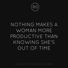 Nothing makes a woman more productive than knowing she's out of time.
