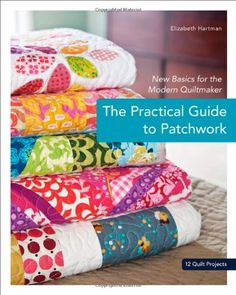 The Practical Guide to Patchwork: New Basics for the Modern Quiltmaker, 12 Quilt Projects.