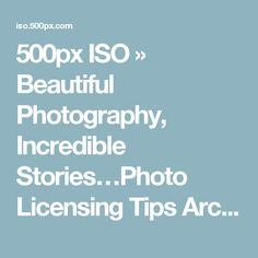 500px ISO » Beautiful Photography, Incredible Stories…Photo Licensing Tips Archives - 500px ISO