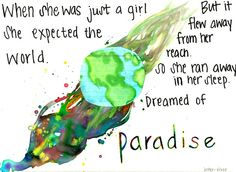 when she was just a girl she expected the world. But it flew away from her reach. So she ran away in her sleep. Dreamed of paradise....