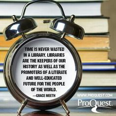Time is never wasted in a library. Libraries are the keepers of our history as well as the promoters of a literate and well-educated future for the people of the world.