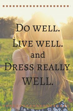 Fashion Quotes: Do well, live well, and dress really well.