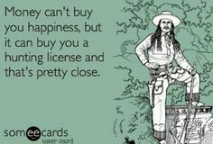 Money cant buy happiness, but it can buy a hunting license, that pretty close :) :)