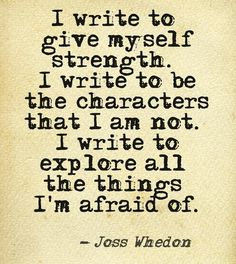 I write to give myself strength. I write to be the characters that I am not. I write to explore all the things I'm afraid of. -Joss Whedon