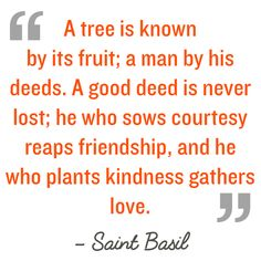 Quotation: A tree is known by its fruit; a man by his deeds. A good deed is never lost; he who sows courtesy reaps friendship, and he who plants kindness gathers love. Saint Basil