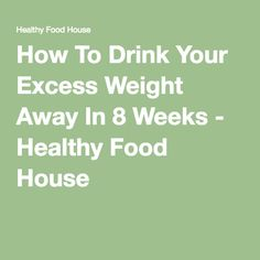 How To Drink Your Excess Weight Away In 8 Weeks - Healthy Food House