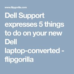 Dell Support expresses 5 things to do on your new Dell laptop-converted - flipgorilla