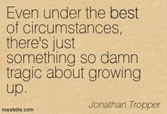 even under the best circumstances there was just something tragic about growing up - Jonathan Tropper