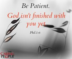 Be Patient... God isn't finished with you yet.
