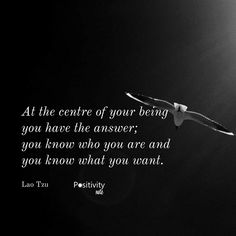 At the centre of your being you have the answer; you know who you are and you know what you want. #LaoTzu #positivitynote #upliftingyourspirit