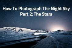 How To Photograph The Night Sky Part 2: The Stars   Photodoto