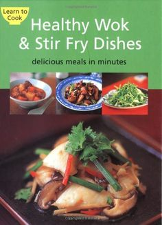 Healthy Wok & Stir Fry Dishes: Delicious Meals in Minutes (Learn to Cook)