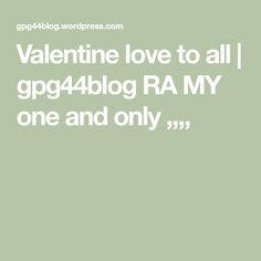 Valentine love to all | gpg44blog RA MY one and only ,,,,