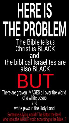 HERE IS THE PROBLEM, the Bible tells us Christ is BLACK and the biblical Israelites are also BLACK, BUT there are graven IMAGES (FORBIDDEN by the 10 commandments) all over the world of a white Jesus and white jews in the Holy land... Someone is lying, could IT be Satan the Devil who fools the WHOLE World according to the Bible....?? #HebrewIsraelites spreading TRUTH GatheringofChrist.org #GOCC on YouTube. Praise the Most High AHAYAH (I AM, exodus 3:13-15) & YASHAYA Christ