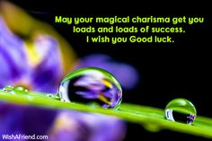May your magical charisma get you loads and loads of success. I wish you Good luck.