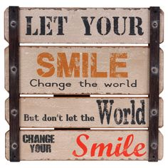 Let your Smile change the World! Dont Let the World Change your Smile.