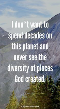I don't want to spend decades on this planet and never see the diversity of places God created. A TRAVEL INSPIRATION POST!