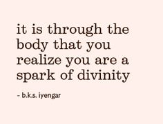 It is through the body that you realize you are a spark of divinity.   ~ BKS Iyengar