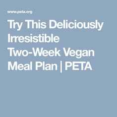 Try This Deliciously Irresistible Two-Week Vegan Meal Plan | PETA