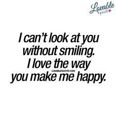I can't look at you without smiling. I love the way you make me happy.
