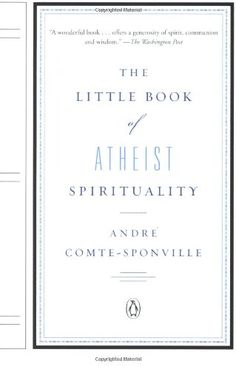 The Little Book of Atheist Spirituality by Andre Comte-Sponville. The perfect antidote to the fiery rhetoric that dominates our current national debate over religion; offers a new perspective on the question of God?s existence, acknowledging the good that has come of religion while advocating tolerance from both believers and non-believers.