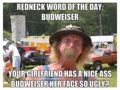 RedNeck word of the day is Budweiser  More at damnfunnyshit.net