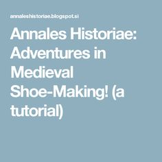 Annales Historiae: Adventures in Medieval Shoe-Making! (a tutorial)