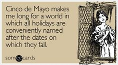 Free and Funny Cinco De Mayo Ecard: Cinco de Mayo makes me long for a world in which all holidays are conveniently named after the dates on which they fall Create and send your own custom Cinco De Mayo ecard.