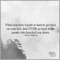 When you have fought so hard to get back on your feet, don't EVER go back to the people who knocked you down. ~ Steven Aitchison.