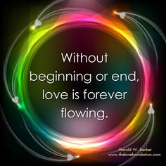 Without beginning or end, love is forever flowing.-Harold W. Becker #UnconditionalLove